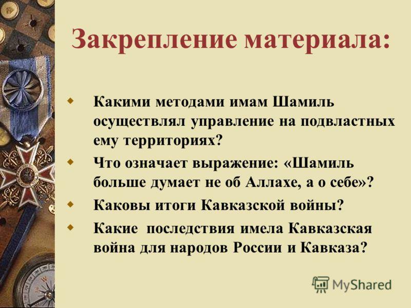 Закрепление материала: Какими методами имам Шамиль осуществлял управление на подвластных ему территориях? Что означает выражение: «Шамиль больше думает не об Аллахе, а о себе»? Каковы итоги Кавказской войны? Какие последствия имела Кавказская война д