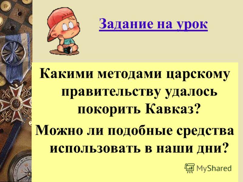 Какими методами царскому правительству удалось покорить Кавказ? Можно ли подобные средства использовать в наши дни? Задание на урок