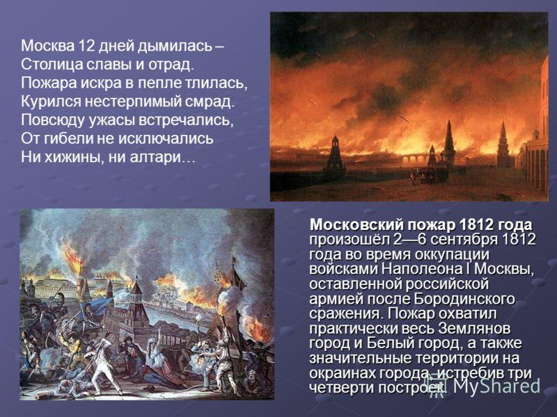 Московский пожар 1812 года произошёл 26 сентября 1812 года во время оккупации войсками Наполеона I Москвы, оставленной российской армией после Бородинского сражения. Пожар охватил практически весь Землянов город и Белый город, а также значительные те