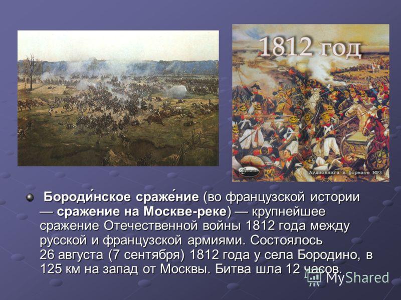 Бороди́нское сраже́ние (во французской истории сражение на Москве-реке) крупнейшее сражение Отечественной войны 1812 года между русской и французской армиями. Состоялось 26 августа (7 сентября) 1812 года у села Бородино, в 125 км на запад от Москвы.