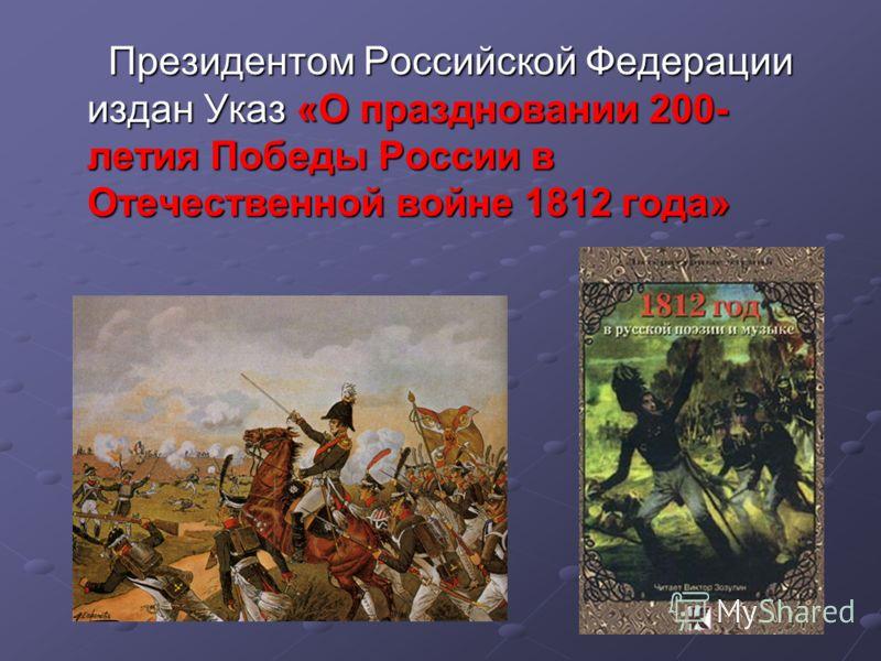Президентом Российской Федерации издан Указ «О праздновании 200- летия Победы России в Отечественной войне 1812 года»