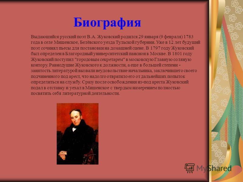 Биография Выдающийся русский поэт В.А. Жуковский родился 29 января (9 февраля) 1783 года в селе Мишенское, Белёвского уезда Тульской губернии. Уже в 12 лет будущий поэт сочинял пьесы для постановки на домашней сцене. В 1797 году Жуковский был определ