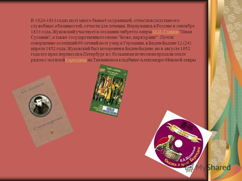В 1826-1833 годах поэт много бывает за границей, отчасти вследствие его служебных обязанностей, отчасти для лечения. Вернувшись в Россию в сентябре 1833 года, Жуковский участвует в создании либретто оперы М.И. Глинки