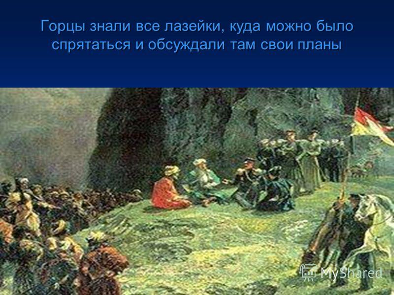 Горцы знали все лазейки, куда можно было спрятаться и обсуждали там свои планы