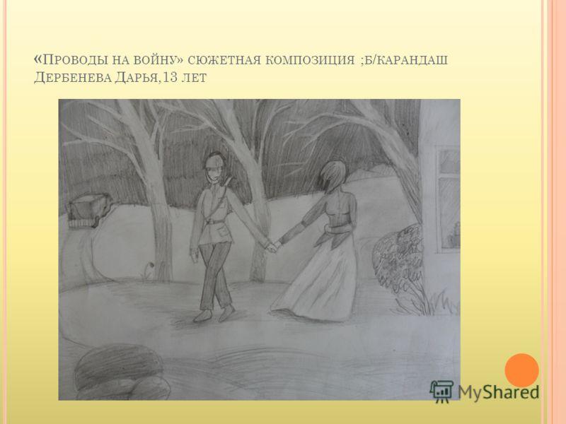 « П РОВОДЫ НА ВОЙНУ » СЮЖЕТНАЯ КОМПОЗИЦИЯ ; Б / КАРАНДАШ Д ЕРБЕНЕВА Д АРЬЯ,13 ЛЕТ