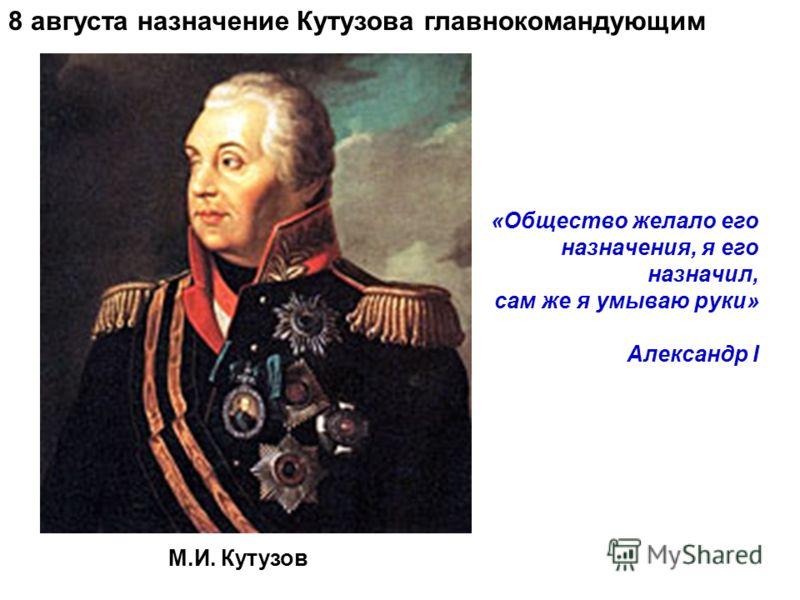«Общество желало его назначения, я его назначил, сам же я умываю руки» Александр I М.И. Кутузов 8 августа назначение Кутузова главнокомандующим