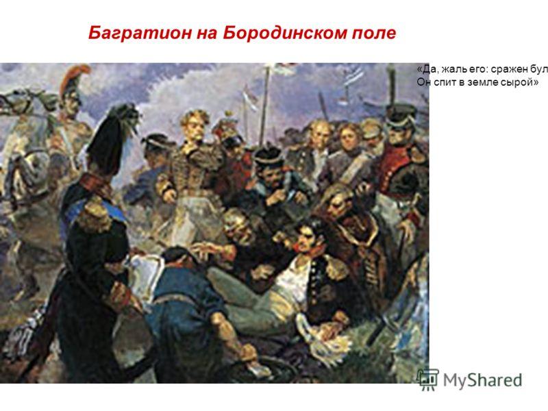 Багратион на Бородинском поле «Да, жаль его: сражен булатом. Он спит в земле сырой»