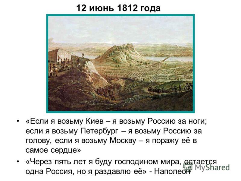 12 июнь 1812 года «Если я возьму Киев – я возьму Россию за ноги; если я возьму Петербург – я возьму Россию за голову, если я возьму Москву – я поражу её в самое сердце» «Через пять лет я буду господином мира, остается одна Россия, но я раздавлю её» -