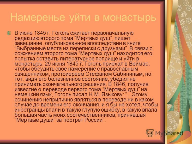 Намеренье уйти в монастырь В июне 1845 г. Гоголь сжигает первоначальную редакцию второго тома Мертвых душ, пишет завещание, опубликованное впоследствии в книге Выбранные места из переписки с друзьями. В связи с сожжением второго тома Мертвых душ нахо