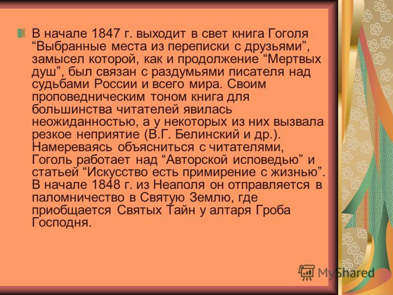В начале 1847 г. выходит в свет книга Гоголя Выбранные места из переписки с друзьями, замысел которой, как и продолжение Мертвых душ, был связан с раздумьями писателя над судьбами России и всего мира. Своим проповедническим тоном книга для большинств
