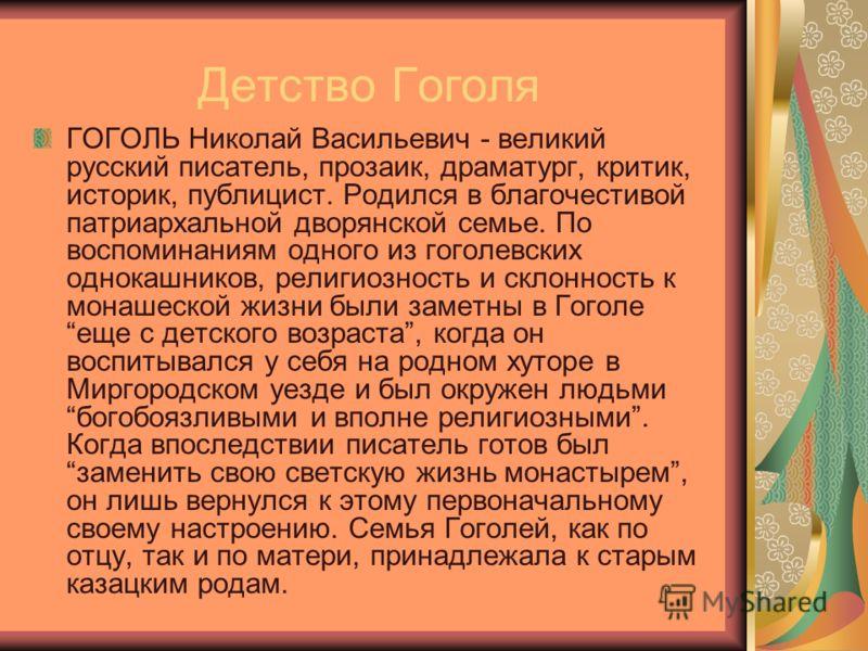 Детство Гоголя ГОГОЛЬ Николай Васильевич - великий русский писатель, прозаик, драматург, критик, историк, публицист. Родился в благочестивой патриархальной дворянской семье. По воспоминаниям одного из гоголевских однокашников, религиозность и склонно