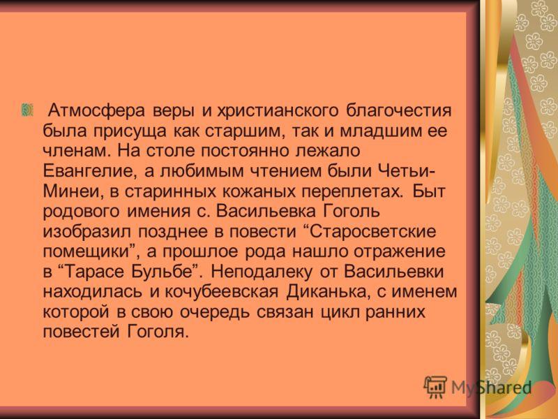 Атмосфера веры и христианского благочестия была присуща как старшим, так и младшим ее членам. На столе постоянно лежало Евангелие, а любимым чтением были Четьи- Минеи, в старинных кожаных переплетах. Быт родового имения с. Васильевка Гоголь изобразил