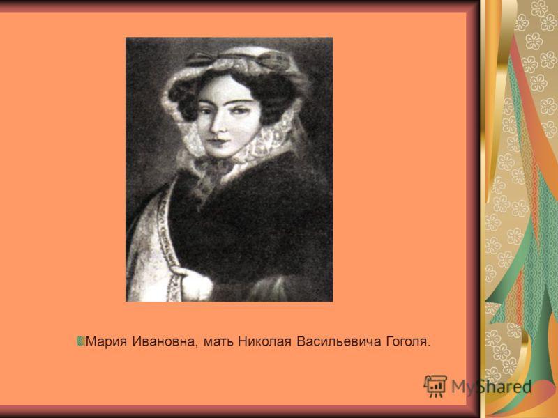Мария Ивановна, мать Николая Васильевича Гоголя.