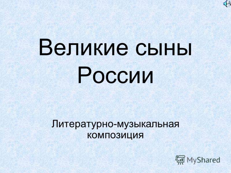 Великие сыны России Литературно-музыкальная композиция