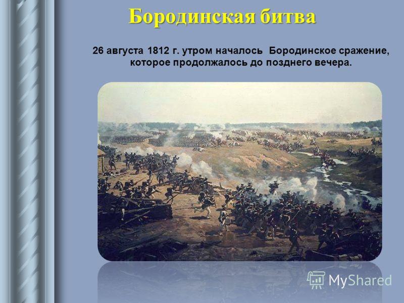 Бородинская битва 26 августа 1812 г. утром началось Бородинское сражение, которое продолжалось до позднего вечера.