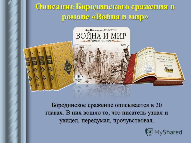 Описание Бородинского сражения в романе «Война и мир» Бородинское сражение описывается в 20 главах. В них вошло то, что писатель узнал и увидел, передумал, прочувствовал.