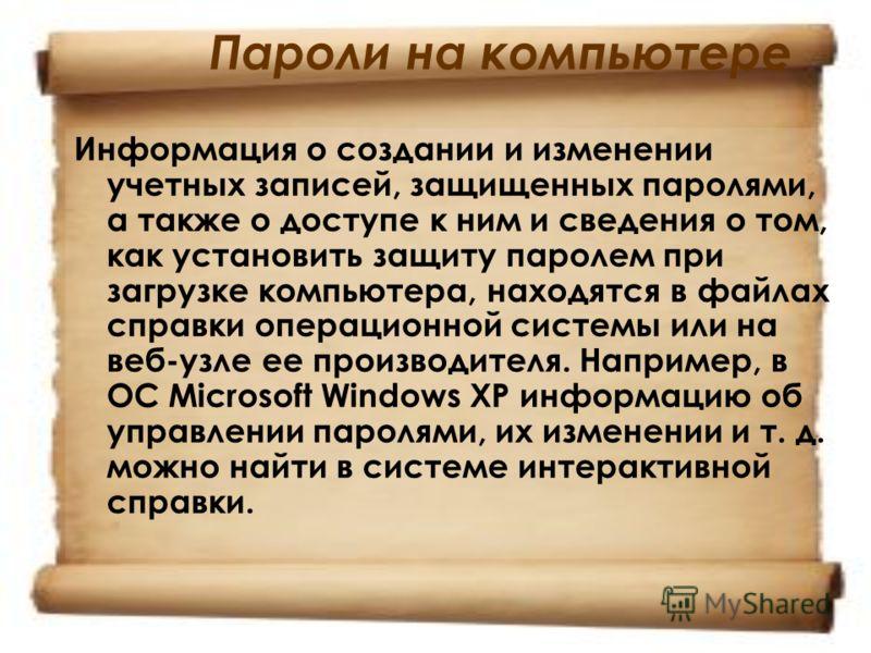 Пароли на компьютере Информация о создании и изменении учетных записей, защищенных паролями, а также о доступе к ним и сведения о том, как установить защиту паролем при загрузке компьютера, находятся в файлах справки операционной системы или на веб-у