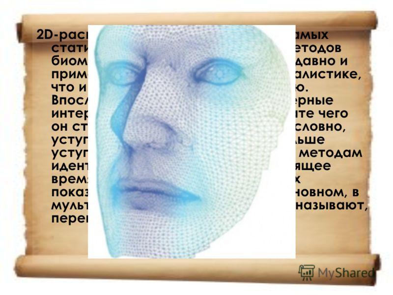2D-распознавание лица один из самых статистически неэффективных методов биометрии. Появился он довольно давно и применялся, в основном, в криминалистике, что и способствовало его развитию. Впоследствии появились компьютерные интерпретации метода, в р