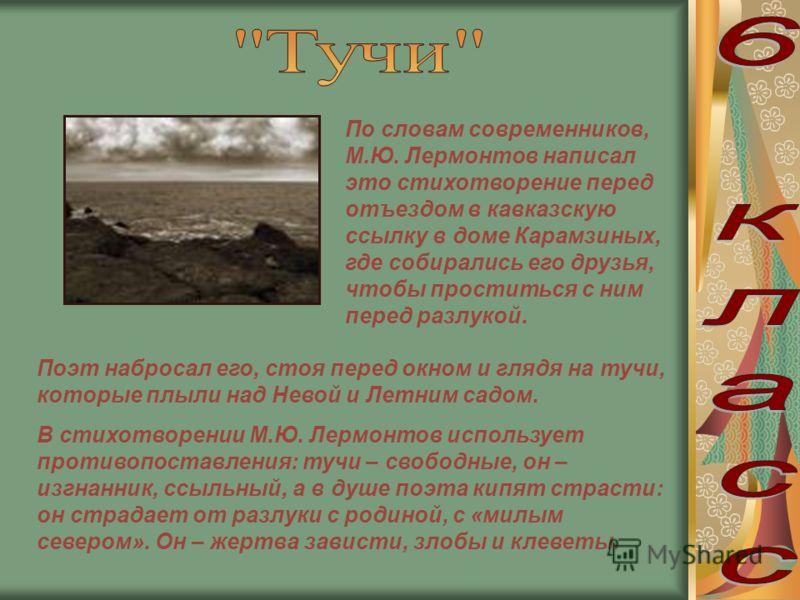 По словам современников, М.Ю. Лермонтов написал это стихотворение перед отъездом в кавказскую ссылку в доме Карамзиных, где собирались его друзья, чтобы проститься с ним перед разлукой. Поэт набросал его, стоя перед окном и глядя на тучи, которые плы