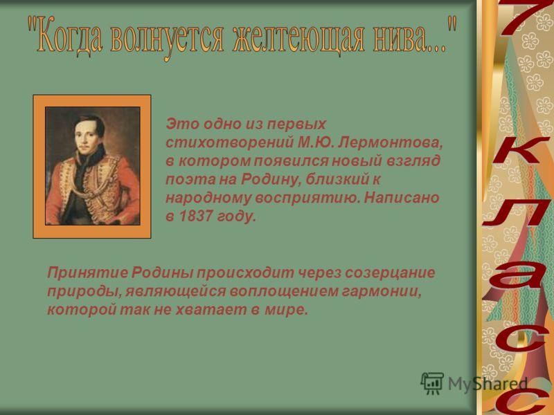 Это одно из первых стихотворений М.Ю. Лермонтова, в котором появился новый взгляд поэта на Родину, близкий к народному восприятию. Написано в 1837 году. Принятие Родины происходит через созерцание природы, являющейся воплощением гармонии, которой так