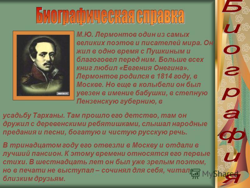М.Ю. Лермонтов один из самых великих поэтов и писателей мира. Он жил в одно время с Пушкиным и благоговел перед ним. Больше всех книг любил «Евгения Онегина». Лермонтов родился в 1814 году, в Москве. Но еще в колыбели он был увезен в имение бабушки,