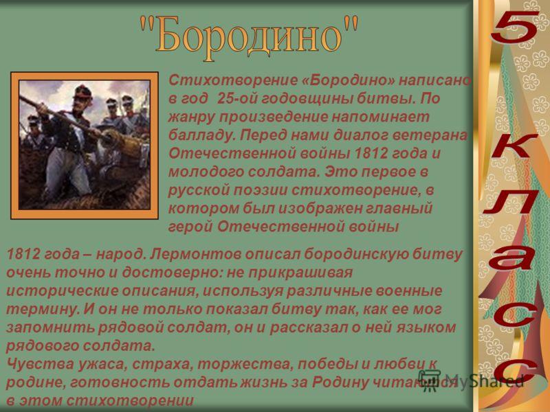Стихотворение «Бородино» написано в год 25-ой годовщины битвы. По жанру произведение напоминает балладу. Перед нами диалог ветерана Отечественной войны 1812 года и молодого солдата. Это первое в русской поэзии стихотворение, в котором был изображен г