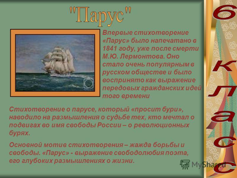 Впервые стихотворение «Парус» было напечатано в 1841 году, уже после смерти М.Ю. Лермонтова. Оно стало очень популярным в русском обществе и было воспринято как выражение передовых гражданских идей того времени Стихотворение о парусе, который «просит