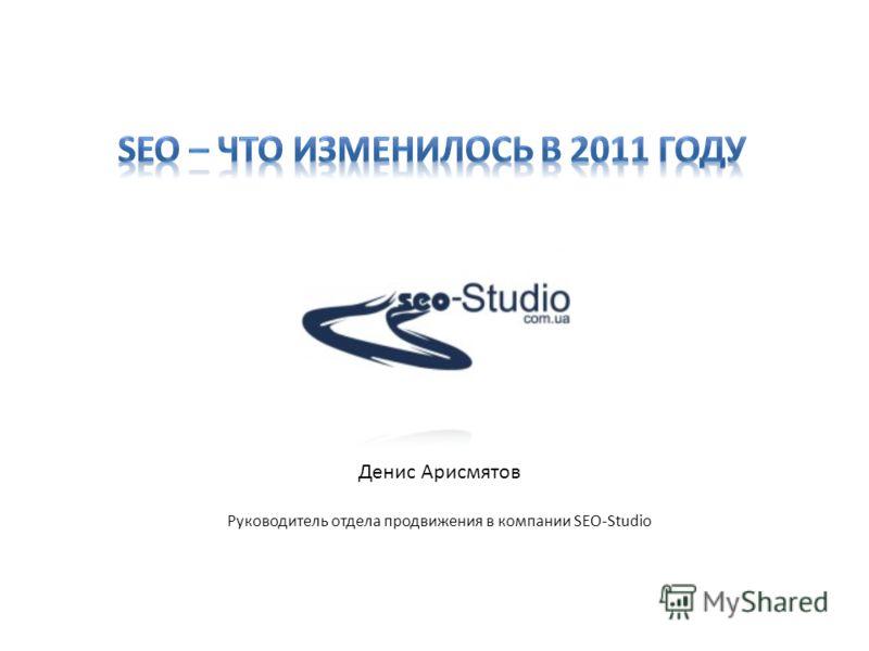 Денис Арисмятов Руководитель отдела продвижения в компании SEO-Studio
