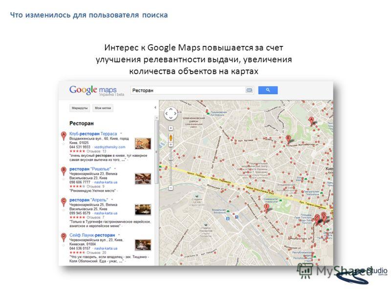 Что изменилось для пользователя поиска Интерес к Google Maps повышается за счет улучшения релевантности выдачи, увеличения количества объектов на картах