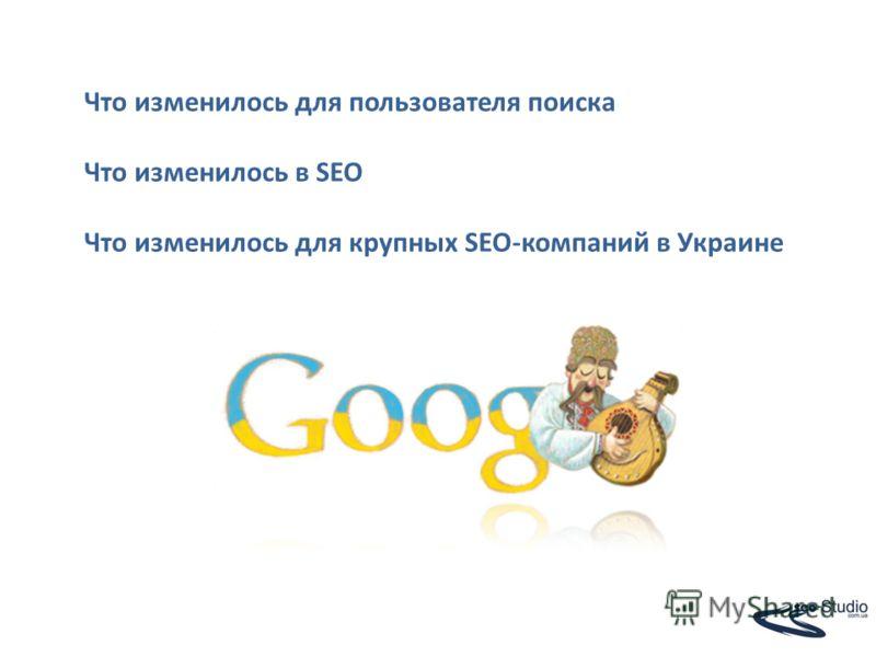 Что изменилось для пользователя поиска Что изменилось в SEO Что изменилось для крупных SEO-компаний в Украине