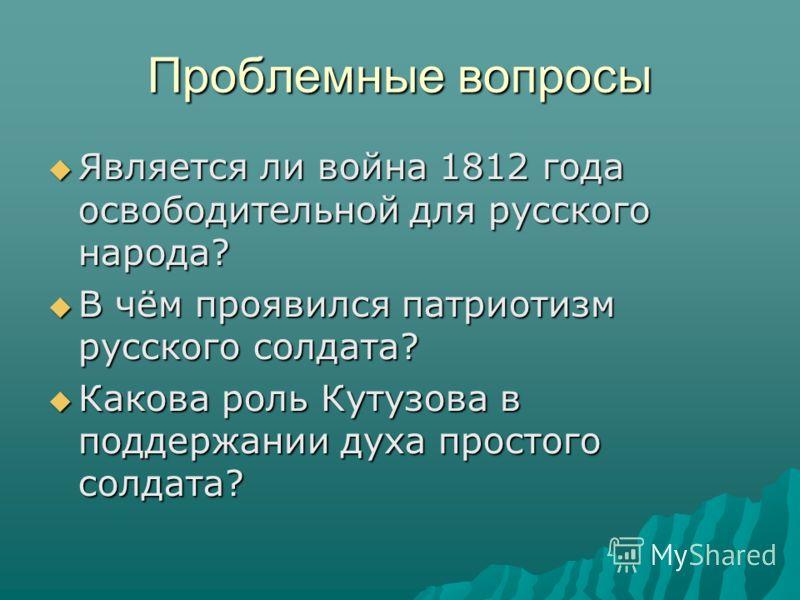 Проблемные вопросы Является ли война 1812 года освободительной для русского народа? В чём проявился патриотизм русского солдата? Какова роль Кутузова в поддержании духа простого солдата?