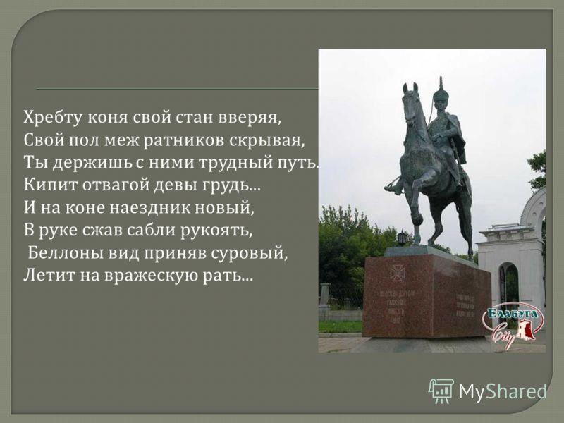Хребту коня свой стан вверяя, Свой пол меж ратников скрывая, Ты держишь с ними трудный путь. Кипит отвагой девы грудь... И на коне наездник новый, В руке сжав сабли рукоять, Беллоны вид приняв суровый, Летит на вражескую рать...