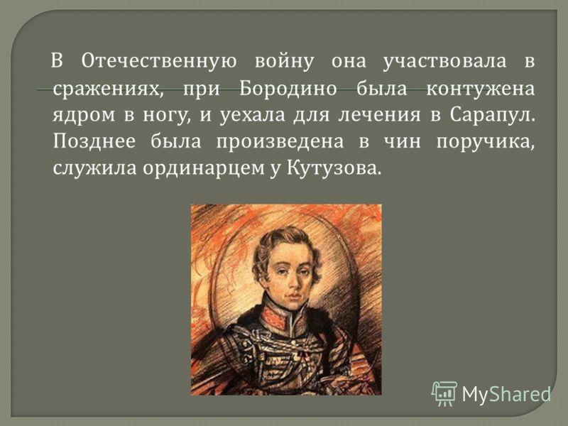 В Отечественную войну она участвовала в сражениях, при Бородино была контужена ядром в ногу, и уехала для лечения в Сарапул. Позднее была произведена в чин поручика, служила ординарцем у Кутузова.