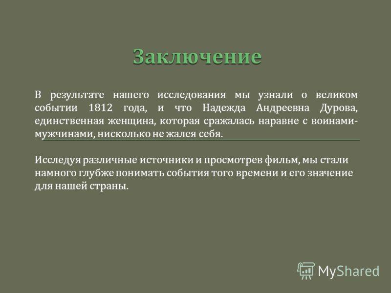 В результате нашего исследования мы узнали о великом событии 1812 года, и что Надежда Андреевна Дурова, единственная женщина, которая сражалась наравне с воинами - мужчинами, нисколько не жалея себя. Исследуя различные источники и просмотрев фильм, м