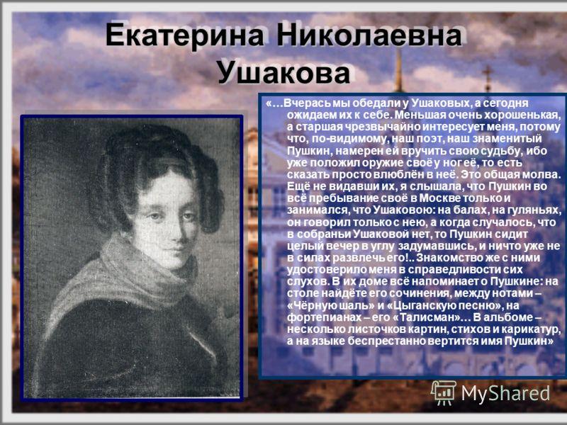 Екатерина Николаевна Ушакова Екатерина Николаевна Ушакова «…Вчерась мы обедали у Ушаковых, а сегодня ожидаем их к себе. Меньшая очень хорошенькая, а старшая чрезвычайно интересует меня, потому что, по-видимому, наш поэт, наш знаменитый Пушкин, намере