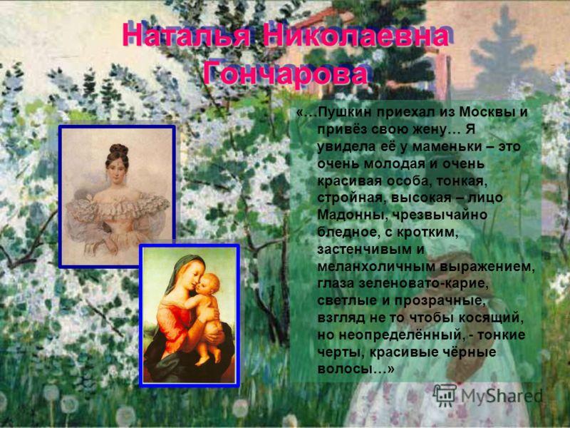 Наталья Николаевна Гончарова «…Пушкин приехал из Москвы и привёз свою жену… Я увидела её у маменьки – это очень молодая и очень красивая особа, тонкая, стройная, высокая – лицо Мадонны, чрезвычайно бледное, с кротким, застенчивым и меланхоличным выра