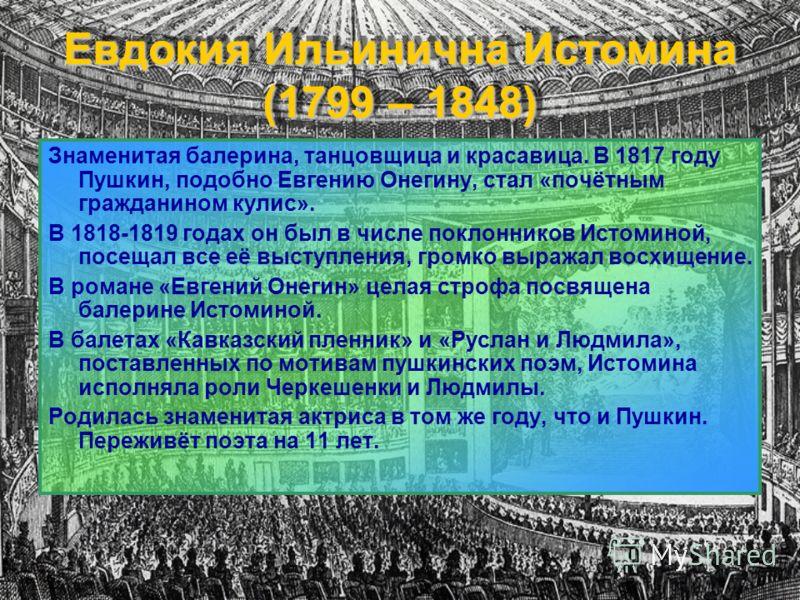Евдокия Ильинична Истомина (1799 – 1848) Знаменитая балерина, танцовщица и красавица. В 1817 году Пушкин, подобно Евгению Онегину, стал «почётным гражданином кулис». В 1818-1819 годах он был в числе поклонников Истоминой, посещал все её выступления,