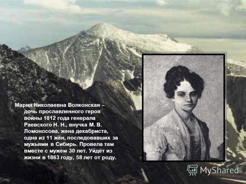 Мария Николаевна Волконская – дочь прославленного героя войны 1812 года генерала Раевского Н. Н., внучка М. В. Ломоносова, жена декабриста, одна из 11 жён, последовавших за мужьями в Сибирь. Провела там вместе с мужем 30 лет. Уйдёт из жизни в 1863 го
