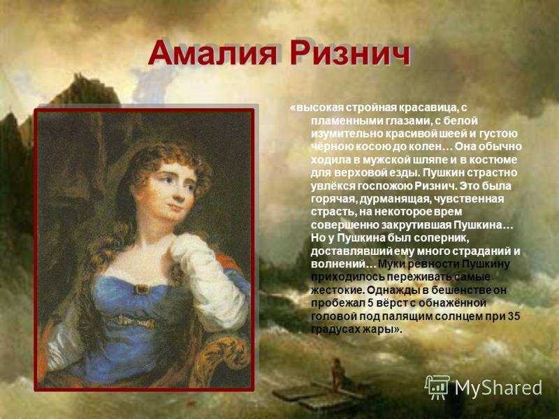Амалия Ризнич «высокая стройная красавица, с пламенными глазами, с белой изумительно красивой шеей и густою чёрною косою до колен… Она обычно ходила в мужской шляпе и в костюме для верховой езды. Пушкин страстно увлёкся госпожою Ризнич. Это была горя