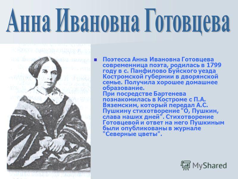 Поэтесса Анна Ивановна Готовцева современница поэта, родилась в 1799 году в с. Панфилово Буйского уезда Костромской губернии в дворянской семье. Получила хорошее домашнее образование. При посредстве Бартенева познакомилась в Костроме с П.А. Вяземским