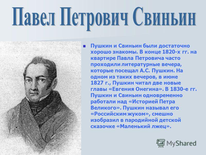Пушкин и Свиньин были достаточно хорошо знакомы. В конце 1820-х гг. на квартире Павла Петровича часто проходили литературные вечера, которые посещал А.С. Пушкин. На одном из таких вечеров, в июне 1827 г., Пушкин читал две новые главы «Евгения Онегина