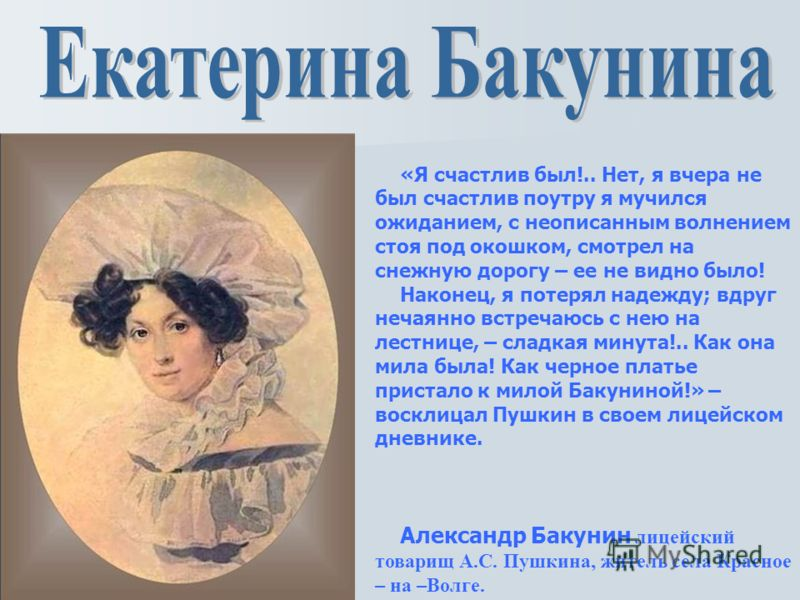 Екатерина Бакунина в юности приезжала в лицей и впервые пробудила в юном Пушкине любовь, которую он сохранил всю жизнь и отразил во многих произведениях. Летом она подолгу жила в Царском Селе, и следы, оставленные «ногой ее прекрасной», поэт искал в