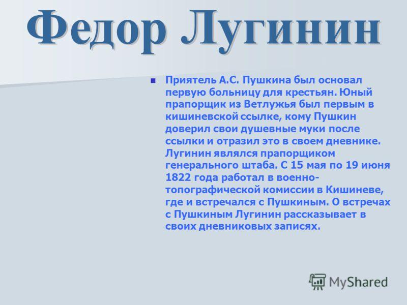 Приятель А.С. Пушкина был основал первую больницу для крестьян. Юный прапорщик из Ветлужья был первым в кишиневской ссылке, кому Пушкин доверил свои душевные муки после ссылки и отразил это в своем дневнике. Лугинин являлся прапорщиком генерального ш