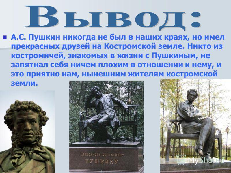 А.С. Пушкин никогда не был в наших краях, но имел прекрасных друзей на Костромской земле. Никто из костромичей, знакомых в жизни с Пушкиным, не запятнал себя ничем плохим в отношении к нему, и это приятно нам, нынешним жителям костромской земли.