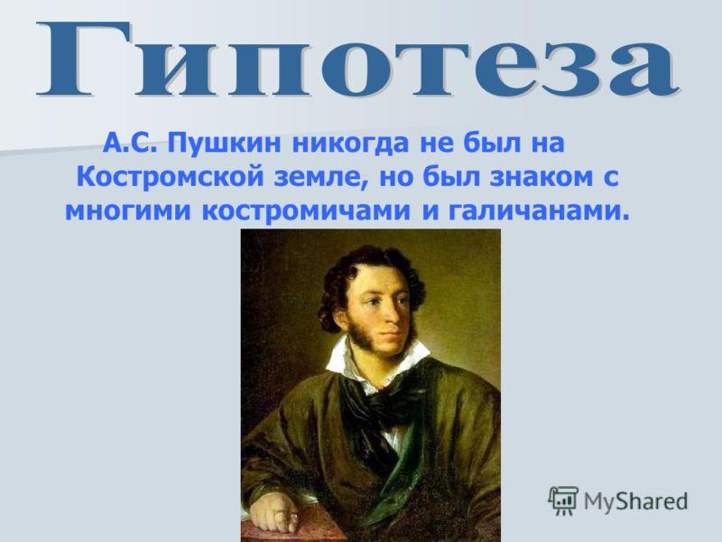 А.С. Пушкин никогда не был на Костромской земле, но был знаком с многими костромичами и галичанами.