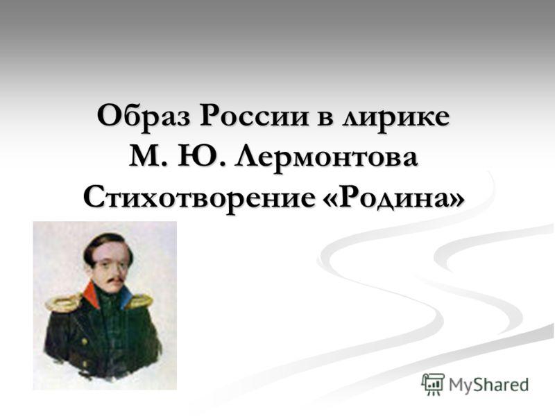 Образ России в лирике М. Ю. Лермонтова Стихотворение «Родина»