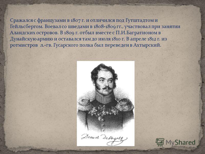 Сражался с французами в 1807 г. и отличился под Гутштадтом и Гейльсбергом. Воевал со шведами в 1808-1809 гг., участвовал при занятии Аландских островов. В 1809 г. отбыл вместе с П.И.Багратионом в Дунайскую армию и оставался там до июля 1810 г. В апре