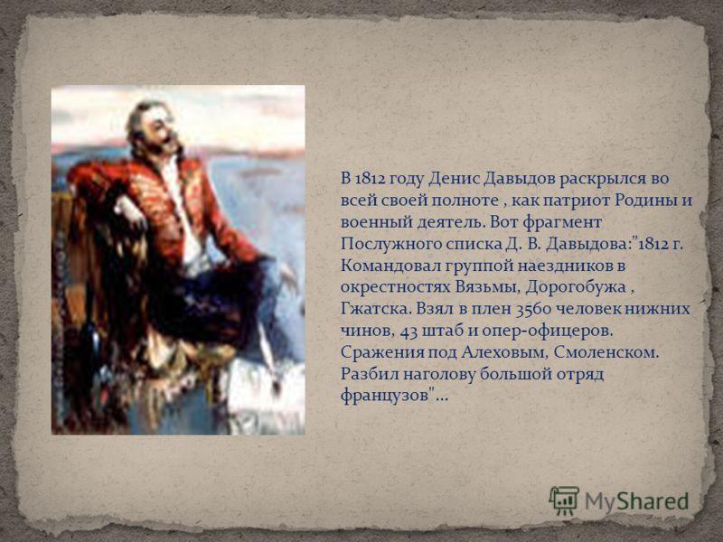 В 1812 году Денис Давыдов раскрылся во всей своей полноте, как патриот Родины и военный деятель. Вот фрагмент Послужного списка Д. В. Давыдова: