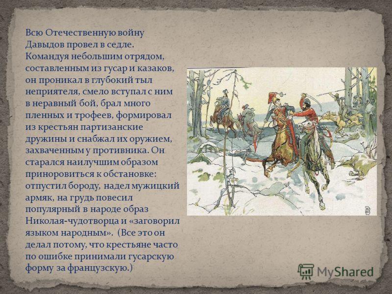 Всю Отечественную войну Давыдов провел в седле. Командуя небольшим отрядом, составленным из гусар и казаков, он проникал в глубокий тыл неприятеля, смело вступал с ним в неравный бой, брал много пленных и трофеев, формировал из крестьян партизанские