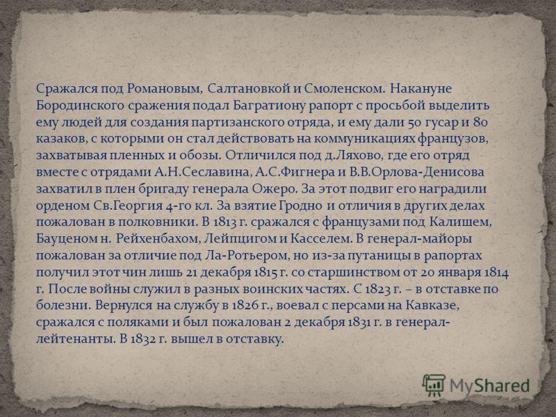 Сражался под Романовым, Салтановкой и Смоленском. Накануне Бородинского сражения подал Багратиону рапорт с просьбой выделить ему людей для создания партизанского отряда, и ему дали 50 гусар и 80 казаков, с которыми он стал действовать на коммуникация
